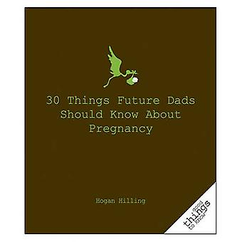 30 Things Future Dads Should Know about Pregnancy by Hogan Hilling -