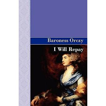 I Will Repay by Orczy & Emmuska