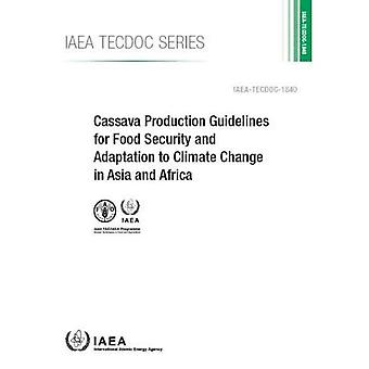 Cassava Production Guidelines for Food Security and Adaptation to Climate Change in Asia and� Africa (IAEA TECDOC)