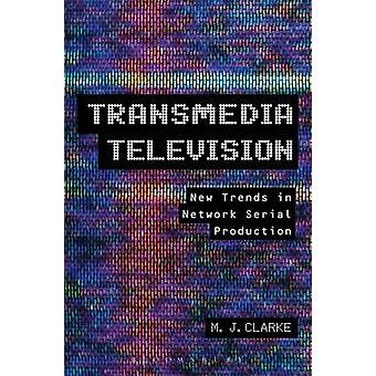 Transmedia Television New Trends in Network Serial Production by Clarke & M.J.