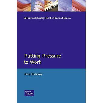 Putting Pressure to Work How to Manage Stress  Harness Positive Tension by Hatvany & Ivan