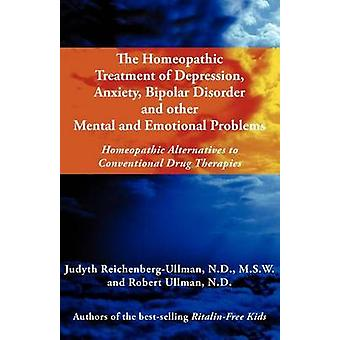 The Homeopathic Treatment of Depression Anxiety Bipolar and Other Mental and Emotional Problems Homeopathic Alternatives to Conventional Drug Thera by ReichenbergUllman & Judyth