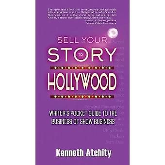 Sell Your Story to Hollywood Writers Pocket Guide to the Business of Show Business by Atchity & Kenneth