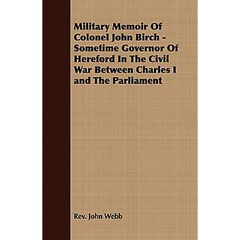 Military Memoir Of Colonel John Birch  Sometime Governor Of Hereford In The Civil War Between Charles I and The Parliament by Webb & Rev. John