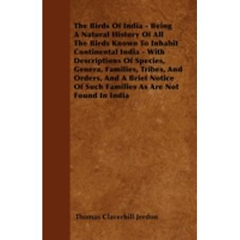The Birds Of India  Being A Natural History Of All The Birds Known To Inhabit Continental India  With Descriptions Of Species Genera Families Tribes And Orders And A Brief Notice Of Such Famili by Jerdon & Thomas Claverhill