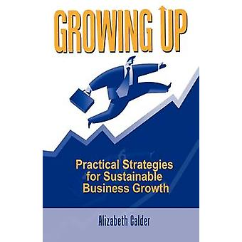 Growing Up Practical Strategies for Sustainable Business Growth by Calder & Alizabeth