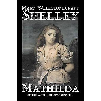 Mathilda by Mary Wollstonecraft Shelley Fiction Classics by Shelley & Mary Wollstonecraft