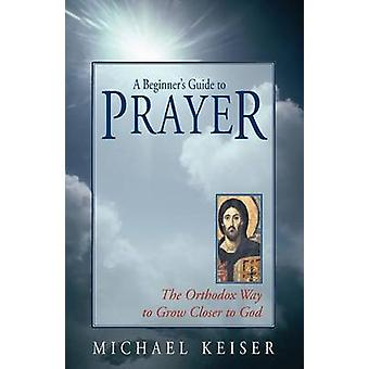A Beginners Guide to Prayer by Keiser & Michael