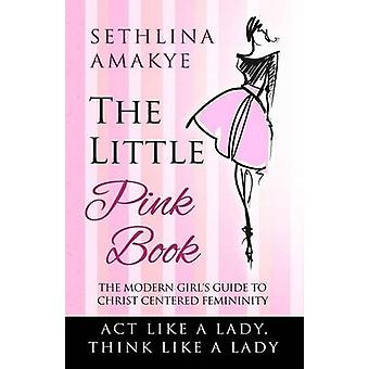 The Little Pink Book The Modern Girls Guide to Christ Centered Femininity by Amakye & Sethlina