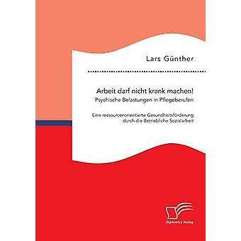Arbeit darf nicht krank machen Psychische Belastungen in Pflegeberufen  Eine ressourcenorientierte Gesundheitsfrderung durch die Betriebliche Sozialarbeit by Gnther & Lars