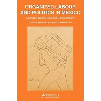 Organized Labour and Politics in Mexico Changes Continuities and Contradictions by Middlebrook & Kevin J.