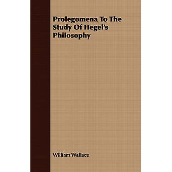 Prolegomena To The Study Of Hegels Philosophy by Wallace & William