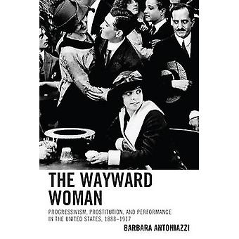 The Wayward Woman Progressivism Prostitution and Performance in the United States 18881917 by Antoniazzi & Barbara