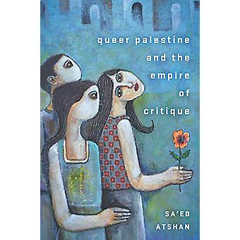 Queer Palestine and the Empire of Critique by Sa'ed Atshan - 97815036