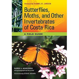 Butterflies Moths and Other Invertebrates of Costa Rica  A Field Guide by Carrol L Henderson & Foreword by Daniel H Janzen & Illustrated by Steve Adams