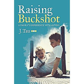 Raising Buckshot - A Family's Experience with Autism by J Tau - 978148
