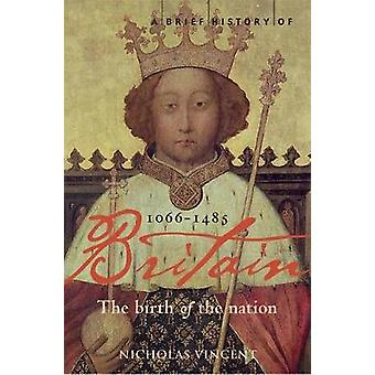 A Brief History of Britain 10661485  The Birth of the Nation by Nicholas Vincent