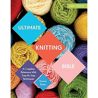 Ultimate Knitting Bible - A Complete Reference with Step-by-Step Techn