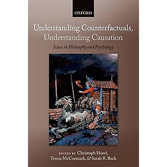 Understanding Counterfactuals Understanding Causation Issues in Philosophy and Psychology by Hoerl & Christoph