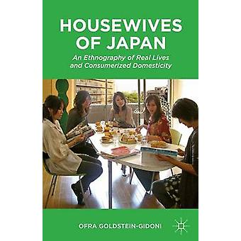 Housewives of Japan An Ethnography of Real Lives and Consumerized Domesticity by GoldsteinGidoni & Ofra