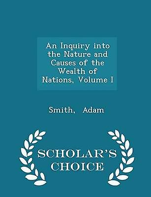 An Inquiry into the Nature and Causes of the Wealth of Nations Volume I  Scholars Choice Edition by Adam & Smith