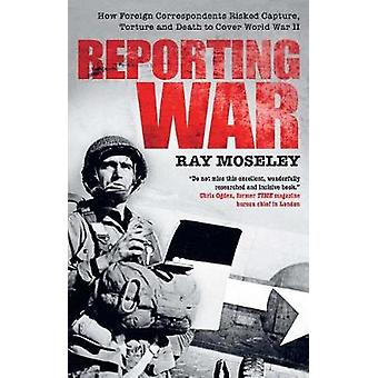 Reporting War - How Foreign Correspondents Risked Capture - Torture an