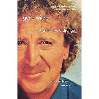 Kiss Me Like a Stranger - My Search for Love and Art by Gene Wilder -