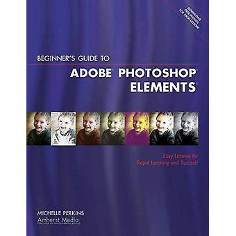 Beginner's Guide to Adobe Elements - Easy Lessons for Rapid Learning b