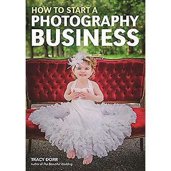How to Start A Photography Business by Tracy Dorr - 9781682031285 Book