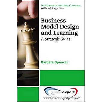 Business Model Design and Learning A Strategic Guide by Spencer & Barbara
