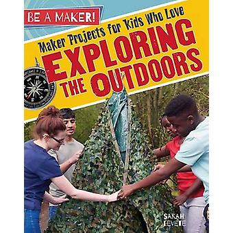 Maker Projects for Kids Who Love Exploring the Outdoors by Sarah Leve