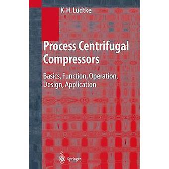 Process Centrifugal Compressors  Basics Function Operation Design Application by Klaus H L dtke