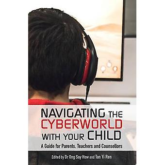 Navigating the Cyberworld with Your Child  A Guide for Parents Teachers and Counsellors by Edited by Dr Ong Say How & Edited by Tan Yi Ren