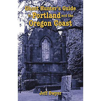 Ghost Hunter's Guide to Portland and the Oregon Coast by Jeff Dwyer -
