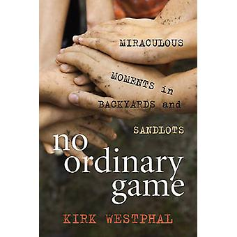 No Ordinary Game Miraculous Moments in Backyards and Sandlots by Westphal & Kirk
