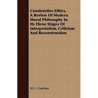 Constructive Ethics A Review Of Modern Moral Philosophy In Its Three Stages Of Interpretation Criticism And Reconstruction by Courtney & W. L.