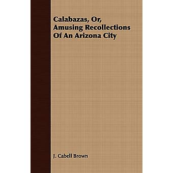 Calabazas Or Amusing Recollections Of An Arizona City by Brown & J. Cabell