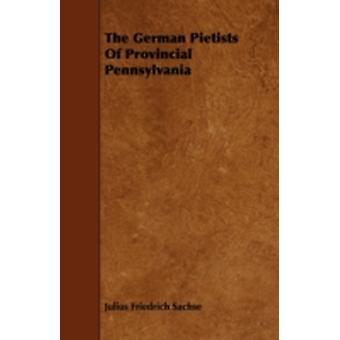 The German Pietists of Provincial Pennsylvania by Julius Friedrich Sachse & Friedrich Sachs