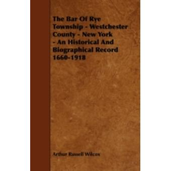 The Bar of Rye Township  Westchester County  New York  An Historical and Biographical Record 16601918 by Wilcox & Arthur Russell