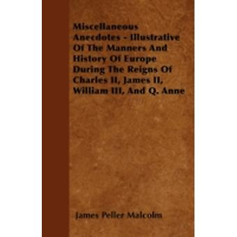 Miscellaneous Anecdotes  Illustrative Of The Manners And History Of Europe During The Reigns Of Charles II James II William III And Q. Anne by Malcolm & James Peller
