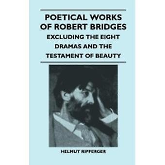 Poetical Works of Robert Bridges  Excluding the Eight Dramas and the Testament of Beauty by Bridges & Robert