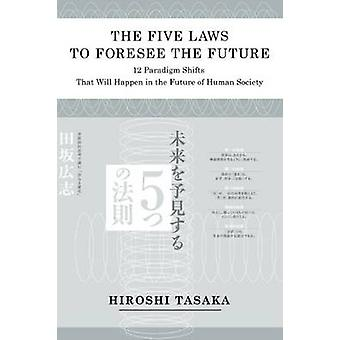 The Five Laws to Foresee the Future.12 Paradigm Shifts That Will Happen in the Future of Human Society by Tasaka & Hiroshi