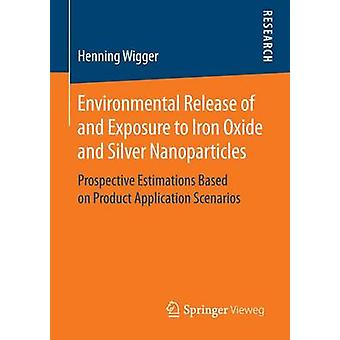 Environmental Release of and Exposure to Iron Oxide and Silver Nanoparticles  Prospective Estimations Based on Product Application Scenarios by Wigger & Henning