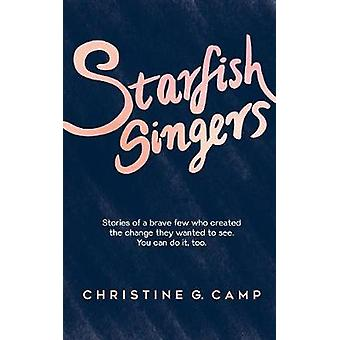 Starfish Singers Stories of a Brave Few Who Created the Change they Wanted to See. You Can Do it Too by Camp & Christine G