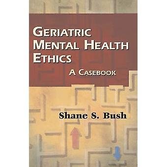 Geriatric Mental Health Ethics - A Casebook by Shane S. Bush - 9780826
