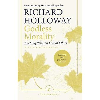 Godless Morality - Keeping Religion Out of Ethics by Richard Holloway
