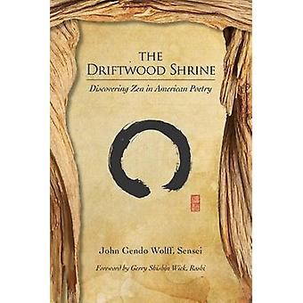 The Driftwood Shrine - Discovering Zen in American Poetry by John Gend