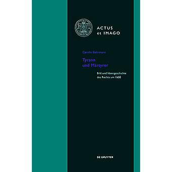 Tyrann Und Martyrer - Bild Und Ideengeschichte Des Rechts Um 1600 by C
