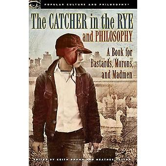 The Catcher in the Rye and Philosophy  A Book for Bastards Morons and Madmen by Edited by Keith Dromm & Edited by Heather Salter