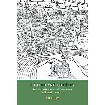 Health and the City - Disease - Environment and Government in Norwich